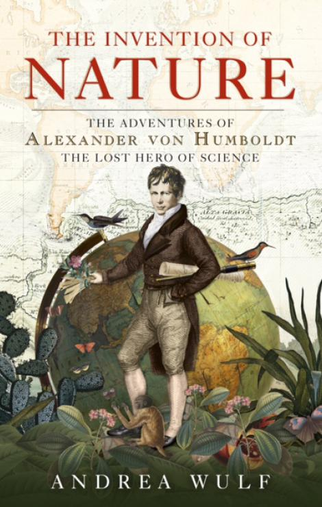 The Invention of Nature: The Adventures of Alexander von Humboldt, the Lost Hero